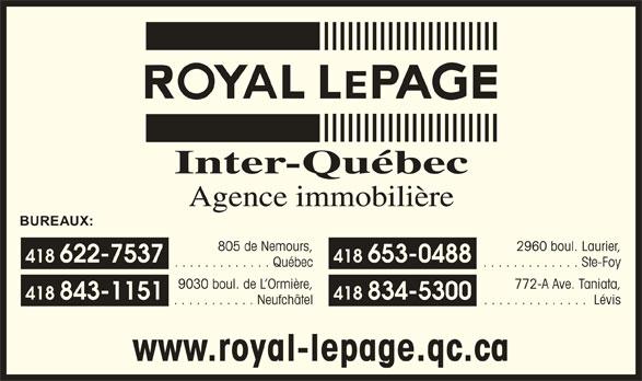 Royal LePage (418-622-7537) - Display Ad - Lévis www.royal-lepage.qc.ca Inter-Québec Agence immobilière BUREAUX: 805 de Nemours, 2960 boul. Laurier, 418 622-7537 418 653-0488 . . . . . . . . . . . . . Québec . . . . . . . . . . . . . Ste-Foy 9030 boul. de L Ormière, 772-A Ave. Taniata, 418 843-1151 418 834-5300 . . . . . . . . . . . Neufchâtel . . . . . . . . . . . . . . Lévis Inter-Québec Agence immobilière BUREAUX: 805 de Nemours, 2960 boul. Laurier, 418 622-7537 418 653-0488 . . . . . . . . . . . . . Québec . . . . . . . . . . . . . Ste-Foy 9030 boul. de L Ormière, 772-A Ave. Taniata, 418 843-1151 418 834-5300 . . . . . . . . . . . Neufchâtel . . . . . . . . . . . . . . www.royal-lepage.qc.ca
