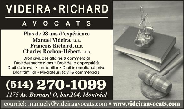 Videira Richard Avocats (514-270-1099) - Annonce illustrée======= - www.videiraavocats.com Plus de 28 ans d expérience Manuel Videira, LL.L. François Richard, LL.B. Charles Rochon-Hébert, LL.B. Droit civil, des affaires & commercial Droit des successions   Droit de la copropriété Droit du travail   Immobilier   Droit international privé Droit familial   Médiateurs (civil & commercial) (514) 270-1099 1175 Av. Bernard O, bur.204, Montréal