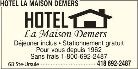 Hotel La Maison Demers (418-692-2487) - Annonce illustrée======= - Déjeuner inclus   Stationnement gratuit Pour vous depuis 1962 Sans frais 1-800-692-2487 418 692-2487 68 Ste-Ursule ---------------------- HOTEL LA MAISON DEMERS