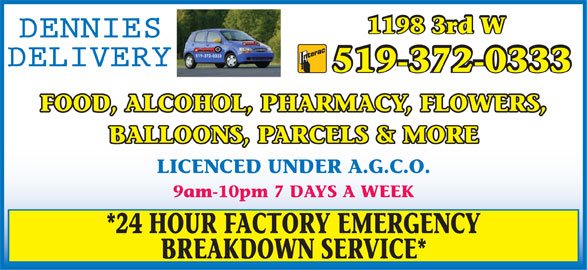 Dennies Delivery (519-372-0333) - Display Ad - BREAKDOWN SERVICE* 1198 3rd W 519-372-0333 FOOD, ALCOHOL, PHARMACY, FLOWERS, BALLOONS, PARCELS & MORE LICENCED UNDER A.G.C.O. 9am-10pm 7 DAYS A WEEK *24 HOUR FACTORY EMERGENCY