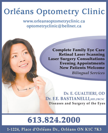 Orleans Optometry (613-824-2000) - Display Ad - Orleans Optometry Clinic www.orleansoptometryclinic.ca Complete Family Eye Care Retinal Laser Scanning Laser Surgery Consultations Evening Appointments New Patients Welcome Bilingual Services Dr. E. GUALTIERI, OD Dr. F.E. BASTIANELLI,MD.,FRCSC Diseases and Surgery of the Eyes 613.824.2000 1-1224, Place d'Orleans Dr., Orléans ON K1C 7K3