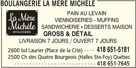 Boulangerie la Mère Michèle (418-651-7645) - Annonce illustrée======= - BOULANGERIE LA MERE MICHELE PAIN AU LEVAIN VIENNOISERIES - MUFFINS SANDWICHERIE ! DESSERTS MAISON GROSS & DÉTAIL LIVRAISON 7 JOURS / OUVERT 7 JOURS ---- 418 651-5181 2600 bd Laurier (Place de la Cité) 2500 Ch des Quatre Bourgeois (Halles Ste-Foy) Québec - - - - - - - - - - - - - - - - - - - - - - - - - - - 418 651-7645 BOULANGERIE LA MERE MICHELE