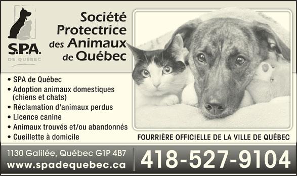 Société Protectrice des Animaux de Québec (418-527-9104) - Annonce illustrée======= - Licence canine Animaux trouvés et/ou abandonnés Cueillette à domicile FOURRIÈRE OFFICIELLE DE LA VILLE DE QUÉBEC 1130 Galilée, Québec G1P 4B7 418-527-9104 www.spadequebec.ca SPA de Québec Adoption animaux domestiques (chiens et chats) Réclamation d'animaux perdus