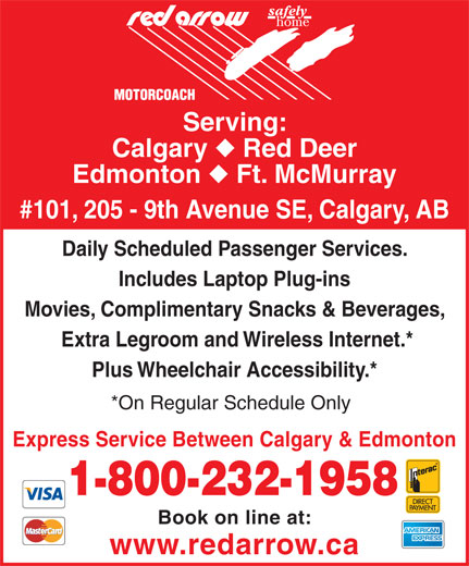 Red Arrow (403-531-0350) - Display Ad - Serving: Calgary Red Deer Edmonton Ft. McMurray #101, 205 - 9th Avenue SE, Calgary, AB Daily Scheduled Passenger Services. Includes Laptop Plug-ins Movies, Complimentary Snacks & Beverages, Plus Wheelchair Accessibility.* *On Regular Schedule Only Express Service Between Calgary & Edmonton 1-800-232-1958 Book on line at: www.redarrow.ca Extra Legroom and Wireless Internet.*