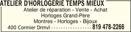 Atelier D'Horlogerie Temps Mieux (819-478-2266) - Annonce illustrée======= - ATELIER D'HORLOGERIE TEMPS MIEUXATELIER D'HORLOGERIE TEMPS MIEUX ATELIER D'HORLOGERIE TEMPS MIEUX Atelier de réparation - Vente - Achat Horloges Grand-Père Montres - Horloges - Bijoux 819 478-2266 400 Cormier Drmvl -----------------