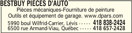 Bestbuy Pièces d'auto D.P.A.R.S.inc. (418-838-2424) - Annonce illustrée======= - BESTBUY PIECES D AUTO BESTBUY PIECES D AUTO Pièces mécaniques-Fourniture de peinture Outils et équipement de garage. www.dpars.com 418 838-2424 5990 boul Wilfrid-Carrier, Lévis ----- 6500 rue Armand-Viau, Québec ----- 418 657-2428 BESTBUY PIECES D AUTO