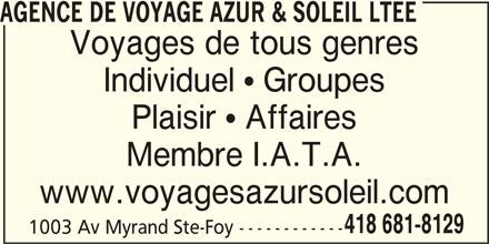 Agence de Voyage Azur & Soleil ltée (418-681-8129) - Annonce illustrée======= - Voyages de tous genres Individuel  Groupes Plaisir  Affaires Membre I.A.T.A. www.voyagesazursoleil.com 418 681-8129 1003 Av Myrand Ste-Foy ------------ AGENCE DE VOYAGE AZUR & SOLEIL LTEE