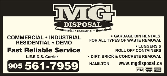 M G Disposal (905-561-7959) - Display Ad - Fast Reliable Service DIRT, BRICK & CONCRETE REMOVAL L.E.E.D.S. Carrier www.mgdisposal.ca HAMILTON GARBAGE BIN RENTALS COMMERCIAL   INDUSTRIAL FOR ALL TYPES OF WASTE REMOVAL RESIDENTIAL   DEMO LUGGERS & ROLL OFF CONTAINERS