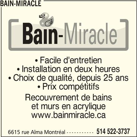 Bain-Miracle (514-522-3737) - Annonce illustrée======= - BAIN-MIRACLE  Facile d'entretien  Installation en deux heures  Choix de qualité, depuis 25 ans  Prix compétitifs Recouvrement de bains et murs en acrylique www.bainmiracle.ca 514 522-3737 6615 rue Alma Montréal -----------