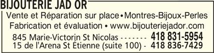 Bijouterie Jad Or (418-831-5954) - Annonce illustrée======= - BIJOUTERIE JAD ORBIJOUTERIE JAD OR BIJOUTERIE JAD OR Vente et Réparation sur place   Montres-Bijoux-Perles Fabrication et évaluation   www.bijouteriejador.com 418 831-5954 845 Marie-Victorin St Nicolas ------- 15 de l'Arena St Étienne (suite 100) - 418 836-7429 BIJOUTERIE JAD OR