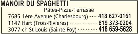 Restaurant Le Manoir (418-659-5628) - Annonce illustrée======= - MANOIR DU SPAGHETTI Pâtes-Pizza-Terrasse --- 418 627-0161 7685 1ère Avenue (Charlesbourg) ----------- 1147 Hart (Trois-Rivières) 819 373-0204 -------- 3077 ch St-Louis (Sainte-Foy) 418 659-5628 MANOIR DU SPAGHETTI