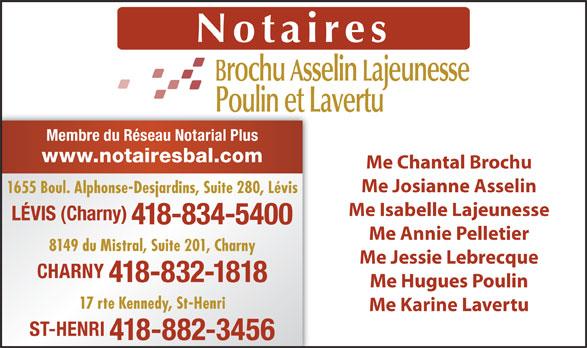 Brochu Asselin Lajeunesse Notaires (418-834-5400) - Annonce illustrée======= - Membre du Réseau Notarial Plus www.notairesbal.com Me Chantal Brochu Me Josianne Asselin 1655 Boul. Alphonse-Desjardins, Suite 280, Lévis Me Isabelle Lajeunesse LÉVIS (Charny) 418-834-5400 Me Annie Pelletier 8149 du Mistral, Suite 201, Charny Me Jessie Lebrecque CHARNY 418-832-1818 Me Hugues Poulin 17 rte Kennedy, St-Henri Me Karine Lavertu ST-HENRI 418-882-3456