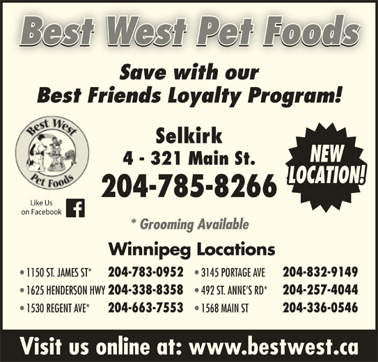 Best West Pet Foods Store (204-785-8266) - Display Ad - Best West Pet Foods Save with ourSavewithour Best Friends Loyalty Program! Selkirk NEW 4 - 321 Main St. LOCATION! 204-785-8266 Like Us on Facebook * Grooming Available Winnipeg Locations 1150 ST. JAMES ST* 204-783-0952 3145 PORTAGE AVE 204-832-9149 1625 HENDERSON HWY 204-338-8358 492 ST. ANNE S RD* 204-257-4044 1530 REGENT AVE* 204-663-7553 1568 MAIN ST 204-336-0546 Visit us online at: www.bestwest.ca Best West Pet Foods Save with ourSavewithour Best Friends Loyalty Program! Selkirk NEW 4 - 321 Main St. LOCATION! 204-785-8266 Like Us on Facebook * Grooming Available Winnipeg Locations 1150 ST. JAMES ST* 204-783-0952 3145 PORTAGE AVE 204-832-9149 1625 HENDERSON HWY 204-338-8358 492 ST. ANNE S RD* 204-257-4044 1530 REGENT AVE* 204-663-7553 1568 MAIN ST 204-336-0546 Visit us online at: www.bestwest.ca