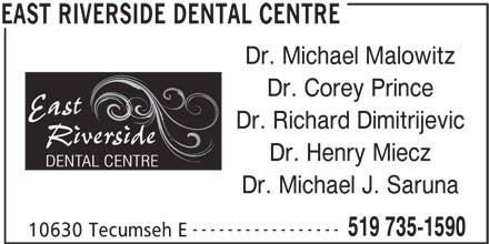 East Riverside Dental Centre (519-735-1590) - Display Ad - Dr. Michael Malowitz Dr. Corey Prince Dr. Richard Dimitrijevic Dr. Henry Miecz Dr. Michael J. Saruna ----------------- 519 735-1590 10630 Tecumseh E EAST RIVERSIDE DENTAL CENTRE