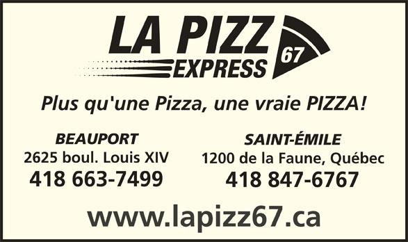 La Pizz 67 Express (418-847-6767) - Annonce illustrée======= - Plus qu'une Pizza, une vraie PIZZA! BEAUPORT SAINT-ÉMILE 2625 boul. Louis XIV 1200 de la Faune, Québec 418 663-7499 418 847-6767 www.lapizz67.ca