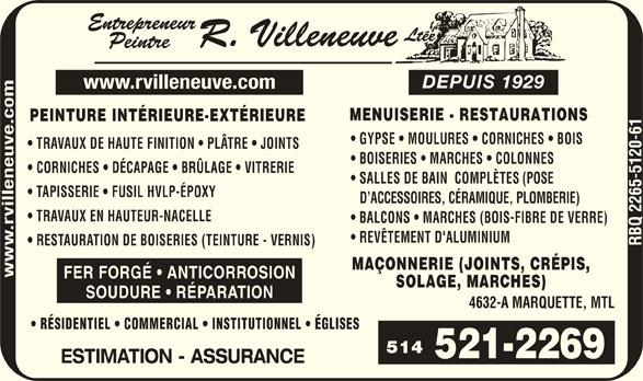 Entrepreneur Peintre R Villeneuve Ltée (Depuis 1929) (514-521-2269) - Display Ad - www.rvilleneuve.com DEPUIS 1929 MENUISERIE - RESTAURATION GYPSE   MOULURES   CORNICHES  BOIS PEINTURE INTÉRIEURE-EXTÉRIEURE TRAVAUX DE HAUTE FINITION   PLÂTRE   JOINTS BOISERIES   MARCHES   COLONNES euve.co CORNICHES   DÉCAPAGE   BRÜLAGE   VITRERIE SALLES DE BAIN  COMPLÈTES (POSE en TAPISSERIE   FUSIL HVLP-ÉPOXY D ACCESSOIRES, CÉRAMIQUE, PLOMBERIE) vill TRAVAUX EN HAUTEUR-NACELLE BALCONS   MARCHES (BOIS-FIBRE DE VERRE) REVÊTEMENT D'ALUMINIUM RESTAURATION DE BOISERIES (TEINTURE - VERNIS) MAÇONNERIE (JOINTS, CRÉPIS, FER FORGÉ   ANTICORROSION SOLAGE, MARCHES) SOUDURE   RÉPARATION 4632-A MARQUETTE, MTL RÉSIDENTIEL   COMMERCIAL   INSTITUTIONNEL   ÉGLISES 514 ESTIMATION - ASSURANCE DEPUIS 1929 www.rvilleneuve.com MENUISERIE - RESTAURATION PEINTURE INTÉRIEURE-EXTÉRIEURE GYPSE   MOULURES   CORNICHES  BOIS TRAVAUX DE HAUTE FINITION   PLÂTRE   JOINTS BOISERIES   MARCHES   COLONNES euve.co CORNICHES   DÉCAPAGE   BRÜLAGE   VITRERIE SALLES DE BAIN  COMPLÈTES (POSE en TAPISSERIE   FUSIL HVLP-ÉPOXY D ACCESSOIRES, CÉRAMIQUE, PLOMBERIE) vill TRAVAUX EN HAUTEUR-NACELLE BALCONS   MARCHES (BOIS-FIBRE DE VERRE) REVÊTEMENT D'ALUMINIUM RESTAURATION DE BOISERIES (TEINTURE - VERNIS) MAÇONNERIE (JOINTS, CRÉPIS, FER FORGÉ   ANTICORROSION SOLAGE, MARCHES) SOUDURE   RÉPARATION 4632-A MARQUETTE, MTL RÉSIDENTIEL   COMMERCIAL   INSTITUTIONNEL   ÉGLISES 514 ESTIMATION - ASSURANCE