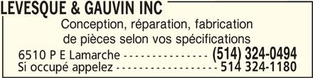 Lévesque & Gauvin Inc (514-324-0494) - Annonce illustrée======= - LEVESQUE & GAUVIN INCLEVESQUE & GAUVIN INC Conception, réparation, fabrication de pièces selon vos spécifications LEVESQUE & GAUVIN INC (514) 324-0494 6510 P E Lamarche --------------- Si occupé appelez ------------------ 514 324-1180 LEVESQUE & GAUVIN INC