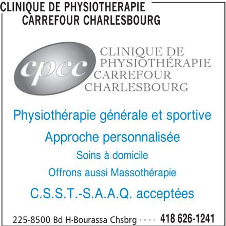 Clinique de Physiothérapie Carrefour Charlesbourg (418-626-1241) - Annonce illustrée======= - Approche personnalisée Soins à domicile Offrons aussi Massothérapie C.S.S.T.-S.A.A.Q. acceptées ---- 418 626-1241 225-8500 Bd H-Bourassa Chsbrg CLINIQUE DE PHYSIOTHERAPIE CARREFOUR CHARLESBOURG Physiothérapie générale et sportive