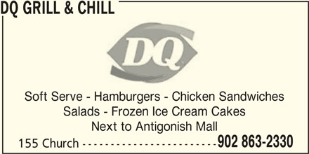 Dairy Queen Grill & Chill (902-863-2330) - Annonce illustrée======= - DQ GRILL & CHILL Soft Serve - Hamburgers - Chicken Sandwiches Salads - Frozen Ice Cream Cakes Next to Antigonish Mall 902 863-2330 155 Church ------------------------