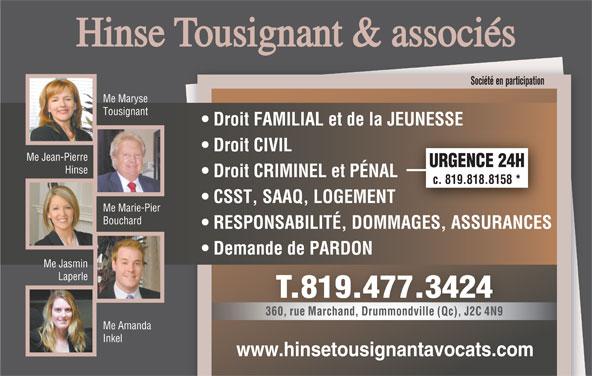 Hinse Tousignant et Ass Avocats (819-477-3424) - Annonce illustrée======= - Société en participation Me Maryse TousignantTou Droit FAMILIAL et de la JEUNESSE Droit CIVIL Me Jean-Pierre URGENCE 24H Hinse Droit CRIMINEL et PÉNAL c. 819.818.8158 * CSST, SAAQ, LOGEMENT Me Marie-Pier Bouchard RESPONSABILITÉ, DOMMAGES, ASSURANCES Demande de PARDON Me Jasmin Laperle T.819.477.3424 360, rue Marchand, Drummondville (Qc), J2C 4N9 Me Amanda Inkel www.hinsetousignantavocats.com