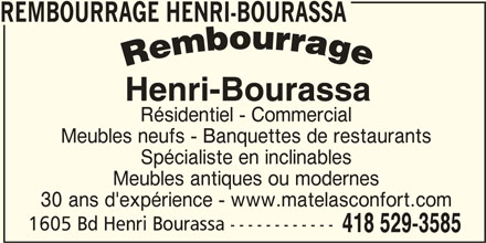 Matelas Confort (418-529-3585) - Annonce illustrée======= - Résidentiel - Commercial REMBOURRAGE HENRI-BOURASSA Meubles neufs - Banquettes de restaurants Spécialiste en inclinables Meubles antiques ou modernes 30 ans d'expérience - www.matelasconfort.com 1605 Bd Henri Bourassa ------------ 418 529-3585