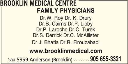 Brooklin Medical (905-655-3321) - Display Ad - BROOKLIN MEDICAL CENTRE FAMILY PHYSICIANS Dr.W. Roy Dr. K. Drury Dr.B. Cairns Dr.P. Libby Dr.P. Laroche Dr.C. Turek Dr.S. Derrick Dr.C. McAllister Dr.J. Bhatia Dr.R. Firouzabadi www.brooklinmedical.com 905 655-3321 1aa 5959 Anderson (Brooklin) -------