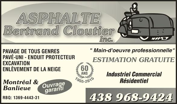 """Asphalte Bertrand Cloutier Inc (514-352-6894) - Annonce illustrée======= - """" Main-d'oeuvre professionnelle"""" PAVAGE DE TOUS GENRES PAVÉ-UNI - ENDUIT PROTECTEUR ESTIMATION GRATUITE EXCAVATION 60 ENLÈVEMENT DE LA NEIGE ANS Industriel Commercial Résidentiel Montréal & Ouvragegaranti Banlieue garanti RBQ: 1369-4443-31 438 968-9424438 968-9424"""