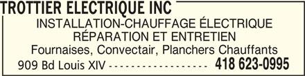 Trottier Electrique Inc (418-623-0995) - Annonce illustrée======= - TROTTIER ELECTRIQUE INC TROTTIER ELECTRIQUE INCTROTTIER ELECTRIQUE INC INSTALLATION-CHAUFFAGE ÉLECTRIQUE RÉPARATION ET ENTRETIEN Fournaises, Convectair, Planchers Chauffants 418 623-0995 909 Bd Louis XIV ------------------
