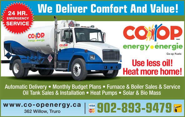 Co-op Fuels (902-893-9479) - Display Ad - 902-893-9479 362 Willow, Truro We Deliver Comfort And Value! 24 HR. EMERGENCY SERVICE Co-op Fuels Use less oil! Heat more home! Automatic Delivery   Monthly Budget Plans   Furnace & Boiler Sales & Service Oil Tank Sales & Installation   Heat Pumps   Solar & Bio Mass www.co-openergy.ca