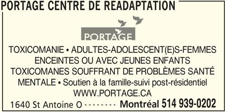 Portage Centre de Réadaptation (514-939-0202) - Annonce illustrée======= - TOXICOMANIE  ADULTES-ADOLESCENT(E)S-FEMMES PORTAGE CENTRE DE READAPTATION ENCEINTES OU AVEC JEUNES ENFANTS TOXICOMANES SOUFFRANT DE PROBLÈMES SANTÉ MENTALE  Soutien à la famille-suivi post-résidentiel WWW.PORTAGE.CA -------- Montréal 514 939-0202 1640 St Antoine O PORTAGE CENTRE DE READAPTATION