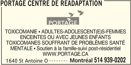 Portage Centre de Réadaptation (514-939-0202) - Annonce illustrée======= - PORTAGE CENTRE DE READAPTATION ENCEINTES OU AVEC JEUNES ENFANTS WWW.PORTAGE.CA -------- Montréal 514 939-0202 1640 St Antoine O MENTALE  Soutien à la famille-suivi post-résidentiel PORTAGE CENTRE DE READAPTATION TOXICOMANES SOUFFRANT DE PROBLÈMES SANTÉ TOXICOMANIE  ADULTES-ADOLESCENT(E)S-FEMMES