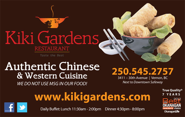 Kiki Gardens Restaurant (250-545-2757) - Display Ad - 250.545.2757 3411 - 30th Avenue Vernon, BC Next to Downtown Safeway WE DO NOT USE MSG IN OUR FOOD! True Quality 7 YEARS www.kikigardens.com Daily Buffet: Lunch 11:30am - 2:00pm     Dinner 4:30pm - 8:00pm