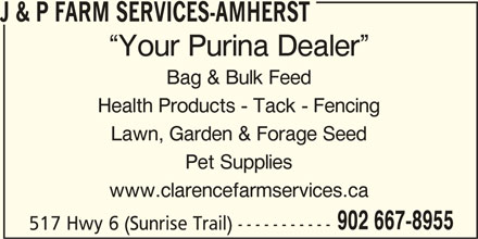 J & P Farm Services-Amherst (902-667-8955) - Display Ad - J & P FARM SERVICES-AMHERST Your Purina Dealer Bag & Bulk Feed Health Products - Tack - Fencing Lawn, Garden & Forage Seed Pet Supplies www.clarencefarmservices.ca 902 667-8955 517 Hwy 6 (Sunrise Trail) -----------