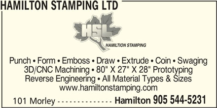 "Hamilton Stamping Ltd (905-544-5231) - Display Ad - Punch  Form  Emboss  Draw  Extrude  Coin  Swaging 3D/CNC Machining  80"" X 27"" X 28"" Prototyping Reverse Engineering  All Material Types & Sizes www.hamiltonstamping.com Hamilton HAMILTION STAMPINGHAMILTION STAMPING 905 544-5231 HAMILTON STAMPING LTD 101 Morley --------------"