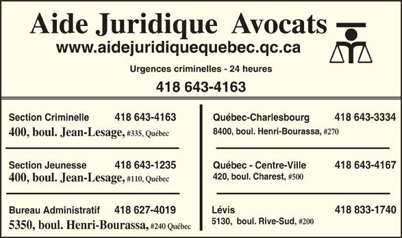 Aide Juridique (418-643-4163) - Annonce illustrée======= - Aide Juridique  Avocats www.aidejuridiquequebec.qc.ca Urgences criminelles - 24 heures 418 643-4163 Section Criminelle          418 643-4163 Québec-Charlesbourg          418 643-3334 8400, boul. Henri-Bourassa, #270 400, boul. Jean-Lesage, #335, Québec Section Jeunesse           418 643-1235 Québec - Centre-Ville           418 643-4167 420, boul. Charest, #500 400, boul. Jean-Lesage, #110, Québec Lévis                                       418 833-1740 Bureau Administratif 418 627-4019 5130,  boul. Rive-Sud, #200 5350, boul. Henri-Bourassa, #240 Québec