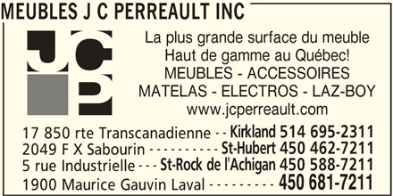 JC Perreault (450-681-7211) - Display Ad - MEUBLES J C PERREAULT INC Haut de gamme au Québec! MEUBLES - ACCESSOIRES MATELAS - ELECTROS - LAZ-BOY www.jcperreault.com Kirkland 514 695-2311 -- ---------- 17 850 rte Transcanadienne St-Hubert 450 462-7211 2049 F X Sabourin --- La plus grande surface du meuble St-Rock de l'Achigan 450 588-7211 5 rue Industrielle --------- 450 681-7211 1900 Maurice Gauvin Laval MEUBLES J C PERREAULT INC La plus grande surface du meuble Haut de gamme au Québec! MEUBLES - ACCESSOIRES MATELAS - ELECTROS - LAZ-BOY www.jcperreault.com -- Kirkland 514 695-2311 17 850 rte Transcanadienne ---------- St-Hubert 450 462-7211 2049 F X Sabourin --- St-Rock de l'Achigan 450 588-7211 5 rue Industrielle --------- 450 681-7211 1900 Maurice Gauvin Laval