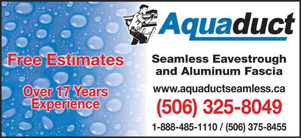 Aquaduct Seamless Eavestroughing (1-888-485-1110) - Display Ad - Seamless Eavestroughamless EavestroughSe Free EstimatesFree Estimates and Aluminum Fasciaand Aluminum Fascia www.aquaductseamless.ca Over 17 Years Experience (506) 325-8049( )5063258049 - 1-888-485-1110 / (506) 375-8455
