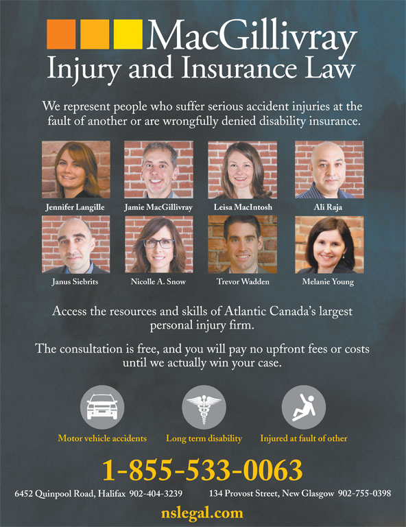 MacGillivray Injury and Insurance Law (902-755-0398) - Display Ad - We represent people who suffer serious accident injuries at the fault of another or are wrongfully denied disability insurance. Jennifer Langille Jamie MacGillivray Leisa MacIntosh Ali Raja Janus Siebrits Nicolle A. Snow Trevor Wadden Melanie Young Access the resources and skills of Atlantic Canada s largest personal injury firm. The consultation is free, and you will pay no upfront fees or costs until we actually win your case. Long term disabilityMotor vehicle accidents Injured at fault of other 1-855-533-0063 134 Provost Street, New Glasgow  902-755-0398 6452 Quinpool Road, Halifax  902-404-3239 nslegal.com
