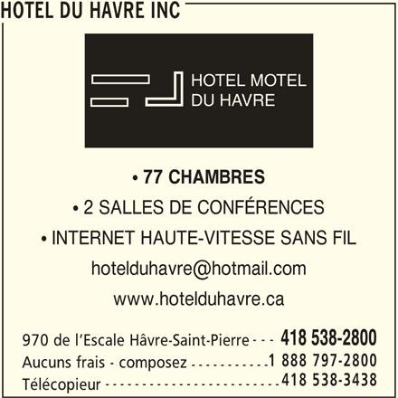 Hôtel du Hâvre Inc (418-538-2800) - Annonce illustrée======= - HOTEL DU HAVRE INC HOTEL MOTEL DU HAVRE 77 CHAMBRES  2 SALLES DE CONFÉRENCES  INTERNET HAUTE-VITESSE SANS FIL www.hotelduhavre.ca --- 418 538-2800 970 de l Escale Hâvre-Saint-Pierre 1 888 797-2800 Aucuns frais - composez ----------- 418 538-3438 ------------------------ Télécopieur