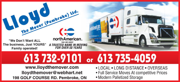 """Lloyd The Mover (613-732-9101) - Display Ad - """"We Don t Want ALL The business, Just YOURS"""" Family operated! or 613 732-9101 613 735-4059 www.lloydthemover.com LOCAL   LONG DISTANCE   OVERSEAS Full Service Moves At competitive Prices Modern Palletized Storage 198 GOLF COURSE RD. Pembroke, ON"""