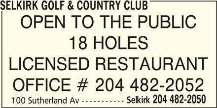 Selkirk Golf & Country Club (204-482-2050) - Display Ad - SELKIRK GOLF & COUNTRY CLUB OPEN TO THE PUBLIC 18 HOLES LICENSED RESTAURANT OFFICE # 204 482-2052 Selkirk 204 482-2050 100 Sutherland Av -----------