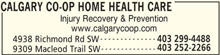 Calgary Co-op Home Health Care (403-252-2266) - Display Ad - CALGARY CO-OP HOME HEALTH CARE Injury Recovery & Prevention www.calgarycoop.com -------------- 403 299-4488 4938 Richmond Rd SW 403 252-2266 -------------- 9309 Macleod Trail SW CALGARY CO-OP HOME HEALTH CARE