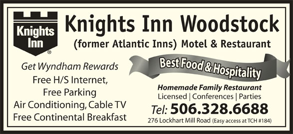 Knights Inn Woodstock (506-328-6688) - Annonce illustrée======= - (former Atlantic Inns) Motel & Restaurant sst tt F ees FFo Best Food & Hosiy Best Food & HosiyBBe ooo ood dd& Get Wyndham Rewards &&H HHo ooos ssi iiy Free H/S Internet, Homemade Family Restaurant Free Parking Licensed Conferences Knights Inn Woodstock Parties Air Conditioning, Cable TV Tel: 506.328.6688 Free Continental Breakfast 276 Lockhart Mill Road (Easy access at TCH #184)