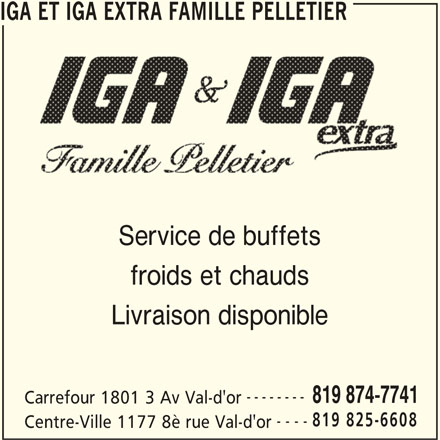 IGA Extra (819-874-7741) - Annonce illustrée======= - IGA ET IGA EXTRA FAMILLE PELLETIER Service de buffets froids et chauds Livraison disponible -------- 819 874-7741 Carrefour 1801 3 Av Val-d'or 819 825-6608 ---- Centre-Ville 1177 8è rue Val-d'or