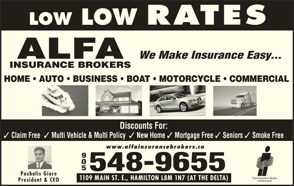 Alfa Insurance Brokers (905-548-9655) - Display Ad - Multi Vehicle & Multi Policy New Home Mortgage Free Seniors Smoke Free www.alfainsurancebrokers.ca Discounts For: Claim Free 905 548-9655 Pashalis Giore 1109 MAIN ST. E., HAMILTON L8M 1N7 (AT THE DELTA) President & CEO We Make Insurance Easy... HOME   AUTO   BUSINESS   BOAT   MOTORCYCLE   COMMERCIAL