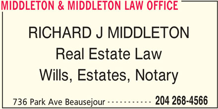 Middleton & Middleton Law Office (204-268-4566) - Display Ad - MIDDLETON & MIDDLETON LAW OFFICE RICHARD J MIDDLETON Real Estate Law Wills, Estates, Notary 204 268-4566 736 Park Ave Beausejour MIDDLETON & MIDDLETON LAW OFFICE -----------