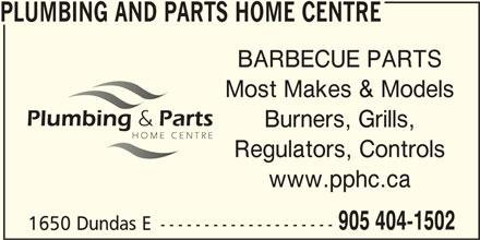 Plumbing & Parts Home Centre (905-404-1502) - Display Ad - PLUMBING AND PARTS HOME CENTRE BARBECUE PARTS Most Makes & Models Regulators, Controls www.pphc.ca Burners, Grills, 905 404-1502 1650 Dundas E -------------------- PLUMBING AND PARTS HOME CENTRE BARBECUE PARTS Most Makes & Models Burners, Grills, Regulators, Controls www.pphc.ca 905 404-1502 1650 Dundas E --------------------