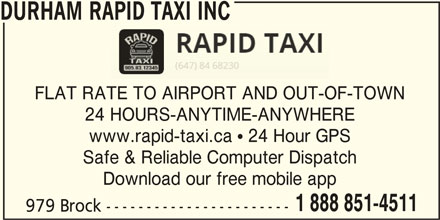 Durham Rapid Taxi Inc (905-831-2345) - Display Ad - DURHAM RAPID TAXI INC FLAT RATE TO AIRPORT AND OUT-OF-TOWN 24 HOURS-ANYTIME-ANYWHERE www.rapid-taxi.ca  24 Hour GPS Safe & Reliable Computer Dispatch Download our free mobile app 1 888 851-4511 979 Brock -----------------------