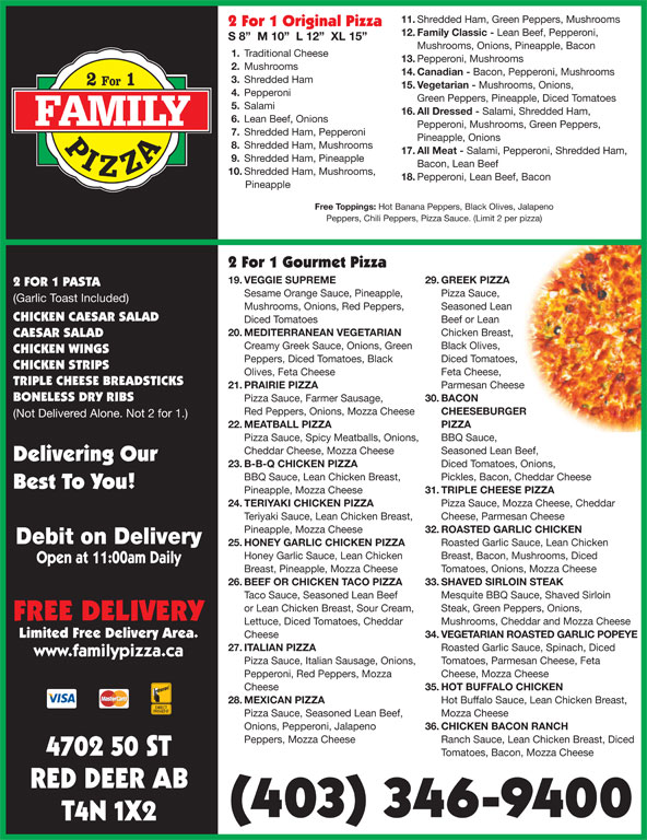 Family Pizza (403-346-9400) - Display Ad - Steak, Green Peppers, Onions, FREE DELIVERY Lettuce, Diced Tomatoes, Cheddar Mushrooms, Cheddar and Mozza Cheese Limited Free Delivery Area. Cheese 34. VEGETARIAN ROASTED GARLIC POPEYE 27. ITALIAN PIZZA Roasted Garlic Sauce, Spinach, Diced www.familypizza.ca Pizza Sauce, Italian Sausage, Onions,  Tomatoes, Parmesan Cheese, Feta Pepperoni, Red Peppers, Mozza Cheese, Mozza Cheese Cheese 35. HOT BUFFALO CHICKEN 28. MEXICAN PIZZA Hot Buffalo Sauce, Lean Chicken Breast, Pizza Sauce, Seasoned Lean Beef, Mozza Cheese Onions, Pepperoni, Jalapeno 36. CHICKEN BACON RANCH Ranch Sauce, Lean Chicken Breast, Diced 4702 50 ST Tomatoes, Bacon, Mozza Cheese RED DEER AB (403) 346-9400 T4N 1X2 Peppers, Mozza Cheese 11. Shredded Ham, Green Peppers, Mushrooms 2 For 1 Original Pizza 12. Family Classic - Lean Beef, Pepperoni, S 8   M 10   L 12   XL 15 Mushrooms, Onions, Pineapple, Bacon 1. Traditional Cheese 13. Pepperoni, Mushrooms 2. Mushrooms 14. Canadian - Bacon, Pepperoni, Mushrooms 3. Shredded Ham 15. Vegetarian - Mushrooms, Onions, 4. Pepperoni Green Peppers, Pineapple, Diced Tomatoes 5. Salami 16. All Dressed - Salami, Shredded Ham, 6. Lean Beef, Onions Pepperoni, Mushrooms, Green Peppers, 7. Shredded Ham, Pepperoni Pineapple, Onions 8. Shredded Ham, Mushrooms 17. All Meat - Salami, Pepperoni, Shredded Ham, 9. Shredded Ham, Pineapple Bacon, Lean Beef 10. Shredded Ham, Mushrooms, 18. Pepperoni, Lean Beef, Bacon Pineapple Free Toppings: Hot Banana Peppers, Black Olives, Jalapeno Peppers, Chili Peppers, Pizza Sauce. (Limit 2 per pizza) 2 For 1 Gourmet Pizza 19. VEGGIE SUPREME 29. GREEK PIZZA 2 FOR 1 PASTA Sesame Orange Sauce, Pineapple, Pizza Sauce, (Garlic Toast Included) Mushrooms, Onions, Red Peppers, Seasoned Lean CHICKEN CAESAR SALAD Diced Tomatoes Beef or Lean 20. MEDITERRANEAN VEGETARIAN Chicken Breast, CAESAR SALAD Creamy Greek Sauce, Onions, Green Black Olives, CHICKEN WINGS Peppers, Diced Tomatoes, Black Diced Tomatoes, CHICKEN STRIPS Olives, Feta Cheese Feta Cheese, TRIPLE CHEESE BREADSTICKS 21. PRAIRIE PIZZA Parmesan Cheese BONELESS DRY RIBS Pizza Sauce, Farmer Sausage, 30. BACON Red Peppers, Onions, Mozza Cheese CHEESEBURGER (Not Delivered Alone. Not 2 for 1.) 22. MEATBALL PIZZA PIZZA Pizza Sauce, Spicy Meatballs, Onions, BBQ Sauce, Cheddar Cheese, Mozza Cheese Seasoned Lean Beef, Delivering Our 23. B-B-Q CHICKEN PIZZA Diced Tomatoes, Onions, BBQ Sauce, Lean Chicken Breast, Pickles, Bacon, Cheddar Cheese Best To You! Pineapple, Mozza Cheese 31. TRIPLE CHEESE PIZZA 24. TERIYAKI CHICKEN PIZZA Pizza Sauce, Mozza Cheese, Cheddar Teriyaki Sauce, Lean Chicken Breast, Cheese, Parmesan Cheese Pineapple, Mozza Cheese 32. ROASTED GARLIC CHICKEN Debit on Delivery 25. HONEY GARLIC CHICKEN PIZZA Roasted Garlic Sauce, Lean Chicken Honey Garlic Sauce, Lean Chicken Breast, Bacon, Mushrooms, Diced Open at 11:00am Daily Breast, Pineapple, Mozza Cheese Tomatoes, Onions, Mozza Cheese 26. BEEF OR CHICKEN TACO PIZZA 33. SHAVED SIRLOIN STEAK Taco Sauce, Seasoned Lean Beef Mesquite BBQ Sauce, Shaved Sirloin or Lean Chicken Breast, Sour Cream,