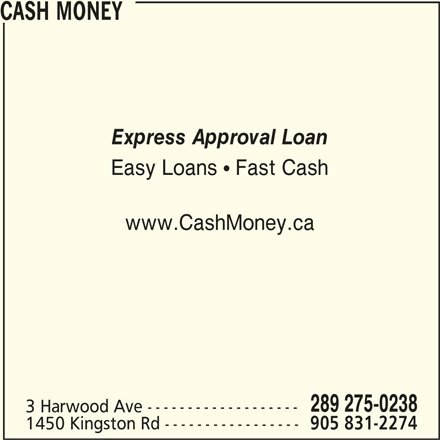 Cash Money (289-539-0029) - Display Ad - CASH MONEY Express Approval Loan Easy Loans   Fast Cash www.CashMoney.ca 289 275-0238 3 Harwood Ave ------------------- 1450 Kingston Rd ----------------- 905 831-2274